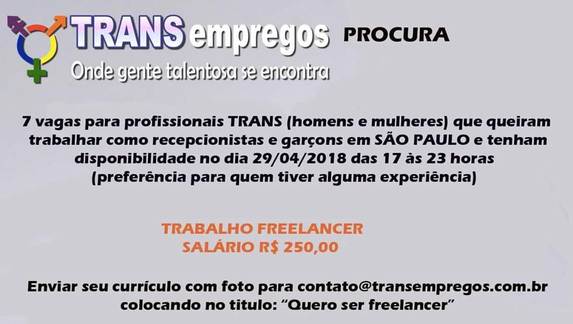 TRANSEMPREGOS ABRE 7 VAGAS PARA FREELANCER EM SÃO PAULOVocê é um profissional TRANS (homem ou mulher), mora em SÃO PAULO, e tem disponibilidade para trabalhar num evento, como freelancer no dia 29/04 das 17 às 23 horas e quer ganhar R$ 250 por este período?